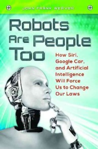 Robots Are People Too : How Siri, Google Car, and Artificial Intelligence Will Force Us to Change Our Laws (1ST)