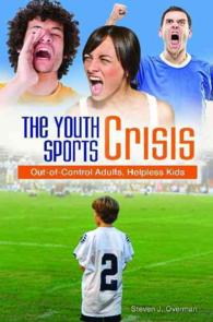 The Youth Sports Crisis : Out-of-Control Adults, Helpless Kids