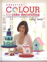 Creative Colour for Cake Decorating : 20 New Projects from Bestselling Author Lindy Smith -- Hardback