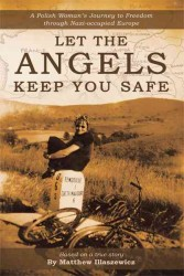 Let the Angels Keep You Safe : A Polish Woman's Journey to Freedom through Nazi-occupied Europe