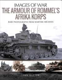 The Armour of Rommel's Afrika Korps : Rare Photographs from Wartime Archives (Images of War)