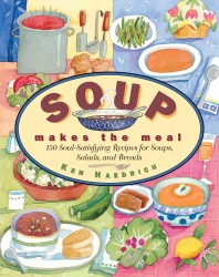 Soup Makes the Meal : 150 Soul-Satisfying Recipes for Soups, Salads, and Breads