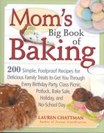 Mom's Big Book of Baking : 200 Simple, Foolproof Recipes for Delicious Family Treats to Get You through Every Birthday Party, Class Picnic, Potluck, B