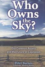 Who Owns the Sky : Our Common Assets and the Future of Capitalism (Reprint)