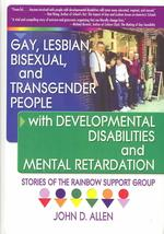 Gay, Lesbian, Bisexual, and Transgender People with Developmental Disabilities and Mental Retardation : Stories of the Rainbow Support Group