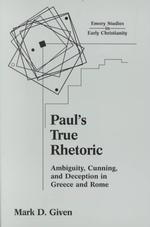 Paul's True Rhetoric : Ambiguity, Cunning, and Deception in Greece and Rome (Emory Studies in Early Christianity)