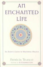 An Enchanted Life : An Adept's Guide to Masterful Magick