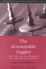 The Accountable Juggler : The Art of Leadership in a Federal Agency (Public Affairs and Political Education Series)