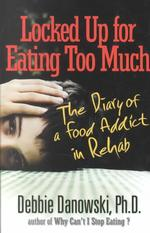 Locked Up for Eating Too Much : The Diary of a Food Addict in Rehab