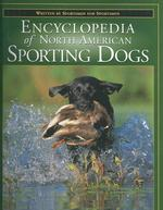 The Encyclopedia of North American Sporting Dogs : Written by Sportsmen for Sportsmen