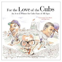 For the Love of the Cubs : An a to Z Primer for Cubs Fans of All Ages