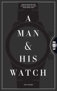 A Man & His Watch : Iconic Watches & Stories from the Men Who Wore Them (SLP)