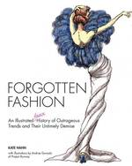 Forgotten Fashion : An Illustrated Faux History of Outrageous Trends and Their Untimely Demise