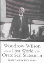 Woodrow Wilson and the Lost World of the Oratorical Statesman (Presidential Rhetoric Series)