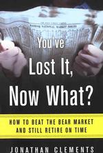 You'Ve Lost It, Now What : How to Beat the Bear Market and Still Retire on Time