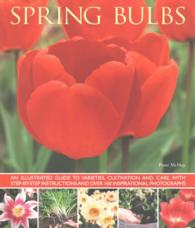Spring Bulbs : An Illustrated Guide to Varieties, Cultivation and Care, with Step-by-Step Instructions and over 160 Inspirational Photographs