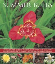 Summer Bulbs : An Illustrated Guide to Varieties, Cultivation and Care, with Step-by-Step Instructions and over 160 Beautiful Photographs
