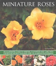 Miniature Roses : An Illustrated Guide to Varieties, Cultivation and Care, with Step-by-Step Instructions and over 145 Glorious Photographs
