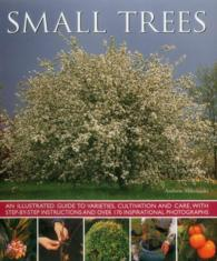 Small Trees : An Illustrated Guide to Varieties, Cultivation and Care, with Step-by-Step Instructions and over 170 Inspirational Photographs
