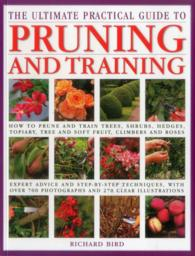 The Ultimate Practical Guide to Pruning and Training : How to Prune and Train Trees, Shrubs, Hedges, Topiary, Three and Soft Fruit, Climbers and Roses