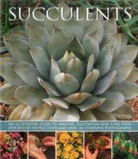 Succulents : An Illustrated Guide to Varieties, Cultivation and Care, with Step-by-step Instructions and over 145 Stunning Photographs (Reprint)