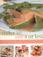 Under 10 with 4 or Less : Frugal Feasts for Busy Cooks: How to Make over Fifty Thrifty Recipes with Four Ingredients or Fewer in Ten Minutes or Less