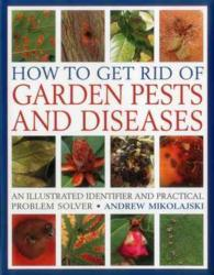How to Get Rid of Garden Pests and Diseases : An Illustrated Identifier and Practical Problem Solver