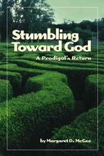 Stumbling toward God : A Prodigal's Return