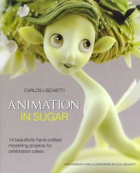 Animation in Sugar : 14 Beautifully Hand-crafted Modelling Projects for Celebration Cakes -- Hardback