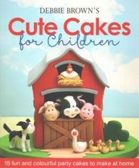 Debbie Brown's Cute Cakes for Children : 15 Fun and Colourful Party Cakes to Make at Home -- Hardback