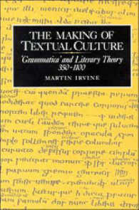 The Making of Textual Culture : 'Grammatica' and Literary Theory, 350-1100 (Cambridge Studies in Medieval Literature)