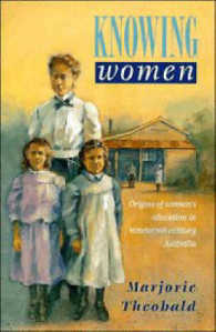 Knowing Women : Origins of Women's Education in Nineteenth-Century Australia (Studies in Australian History)