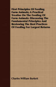 First Principles of Feeding Farm Animals : A Practical Treatise on the Feeding of Farm Animals: Discussing the Fundamental Principles and Reviewing th