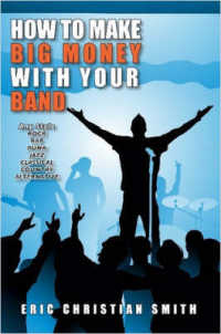 How to Make Big Money with Your Band : Any Style: Rock, Rap, Alternative, Punk, Jazz, Classical, or Country