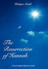 The Resurrection of Hannah : A Novel Inspired by True Events