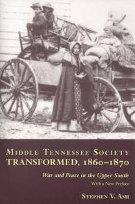 Middle Tennessee Society Transformed, 1860-1870 : War and Peace in the Upper South
