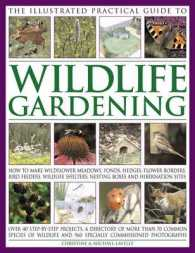 The Illustrated Practical Guide to Wildlife Gardening : How to Make Wildflower Meadows, Ponds, Hedges, Flower Borders, Bird Feeders, Wildlife Shelters