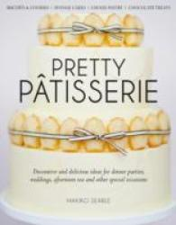 Pretty Patisserie : Decorative and Delicious Ideas for Dinner Parties, Weddings, Afternoon Tea and O -- Hardback