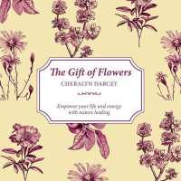 The Gift of Flowers : Empower Your Life and Energy with Nature Healing (Gift of)