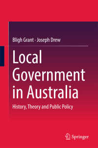 オーストラリアの地方政府<br>Local Government in Australia〈1st ed. 2017〉 : History, Theory and Public Policy