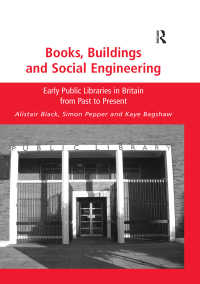 Books, Buildings and Social Engineering : Early Public Libraries in Britain from Past to Present