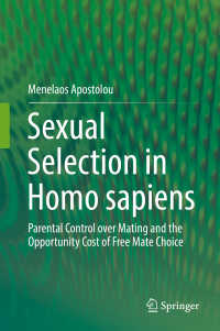 ヒトの性選択<br>Sexual Selection in Homo sapiens〈1st ed. 2017〉 : Parental Control over Mating and the Opportunity Cost of Free Mate Choice