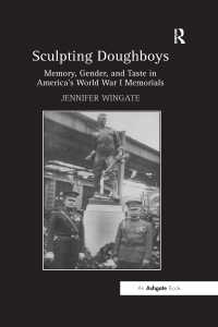 Sculpting Doughboys : Memory, Gender, and Taste in America's World War I Memorials