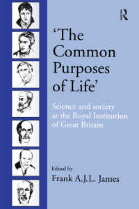 英国王立科学協会の歴史<br>'The Common Purposes of Life' : Science and Society at the Royal Institution of Great Britain