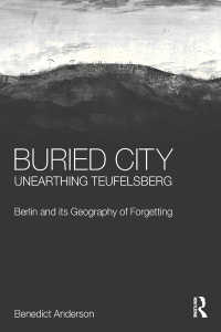 瓦礫の山:第二次大戦後のベルリンと忘却の地理学<br>Buried City, Unearthing Teufelsberg : Berlin and its Geography of Forgetting