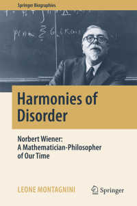 N.ウィーナーの生涯と思想:われらの時代の数学者にして哲学者<br>Harmonies of Disorder〈1st ed. 2017〉 : Norbert Wiener: A Mathematician-Philosopher of Our Time