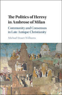 The Politics of Heresy in Ambrose of Milan : Community and Consensus in Late Antique Christianity