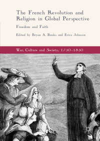 フランス革命と宗教:自由と信仰のグローバルな視座<br>The French Revolution and Religion in Global Perspective〈1st ed. 2017〉 : Freedom and Faith
