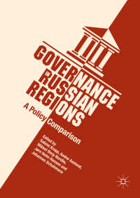 ロシアの地域ガバナンス<br>Governance in Russian Regions〈1st ed. 2018〉 : A Policy Comparison