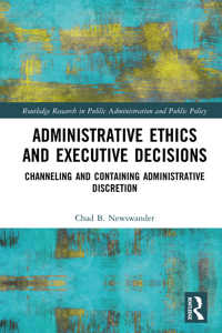 行政府の倫理と意思決定<br>Administrative Ethics and Executive Decisions : Channeling and Containing Administrative Discretion